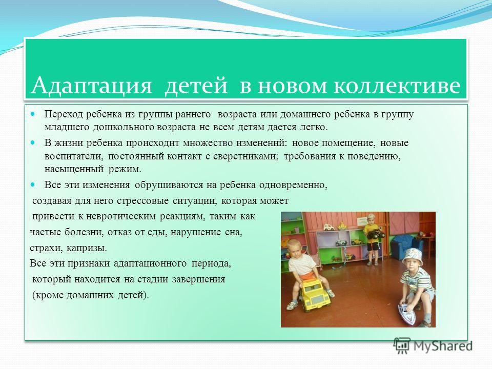 Адаптация детей в новом коллективе Переход ребенка из группы раннего возраста или домашнего ребенка в группу младшего дошкольного возраста не всем детям дается легко. В жизни ребенка происходит множество изменений: новое помещение, новые воспитатели,