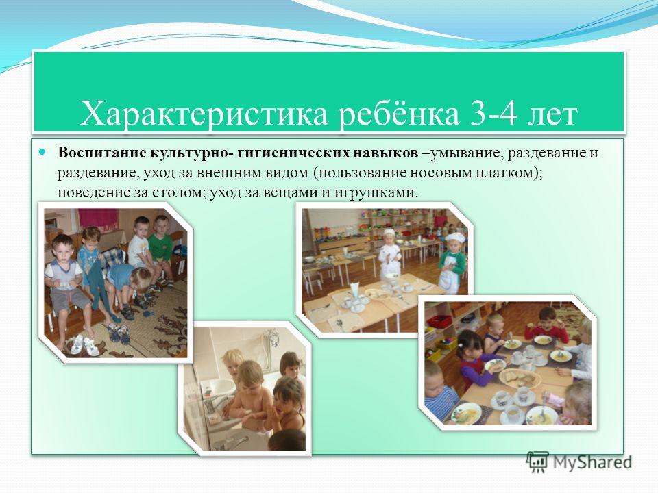 Характеристика ребёнка 3-4 лет Воспитание культурно- гигиенических навыков –умывание, раздевание и раздевание, уход за внешним видом (пользование носовым платком); поведение за столом; уход за вещами и игрушками.