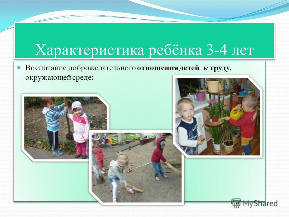 Характеристика ребёнка 3-4 лет Воспитание доброжелательного отношения детей к труду, окружающей среде;