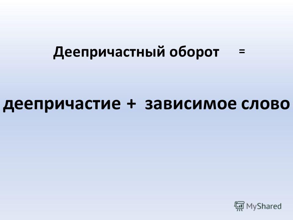 Деепричастный оборот деепричастие+зависимое слово =