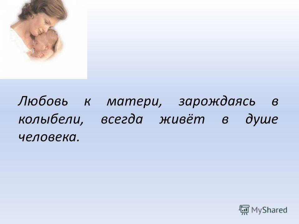Любовь к матери, зарождаясь в колыбели, всегда живёт в душе человека.