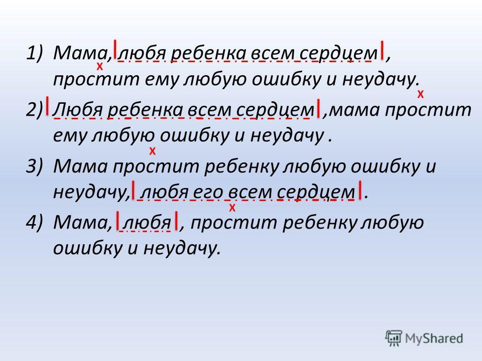 1)Мама, любя ребенка всем сердцем, простит ему любую ошибку и неудачу. 2)Любя ребенка всем сердцем,мама простит ему любую ошибку и неудачу. 3)Мама простит ребенку любую ошибку и неудачу, любя его всем сердцем. 4)Мама, любя, простит ребенку любую ошиб