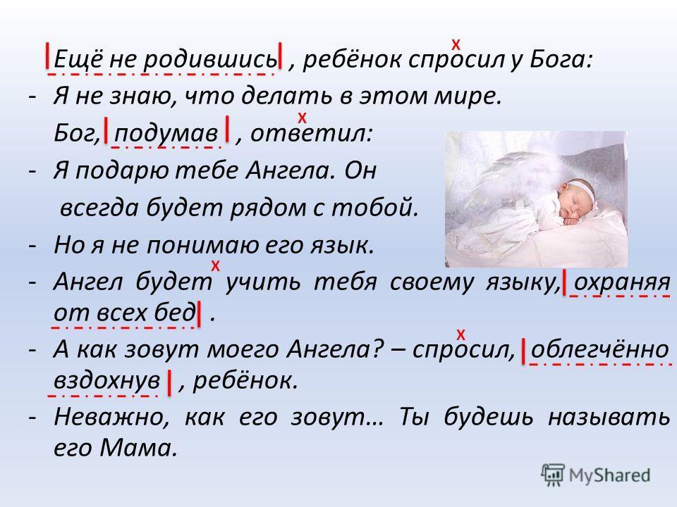 Ещё не родившись, ребёнок спросил у Бога: -Я не знаю, что делать в этом мире. Бог, подумав, ответил: -Я подарю тебе Ангела. Он всегда будет рядом с тобой. -Но я не понимаю его язык. -Ангел будет учить тебя своему языку, охраняя от всех бед. -А как зо