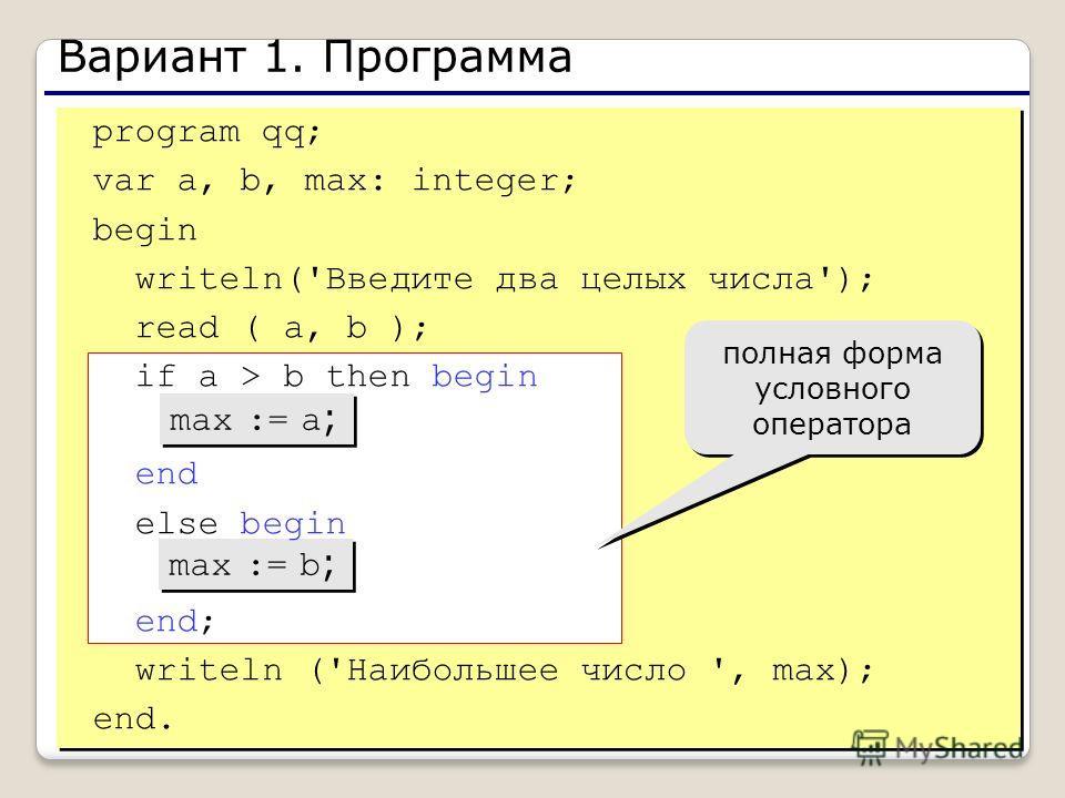 4 Вариант 1. Программа max := a ; max := b ; полная форма условного оператора program qq; var a, b, max: integer; begin writeln('Введите два целых числа'); read ( a, b ); if a > b then begin end else begin end; writeln ('Наибольшее число ', max); end