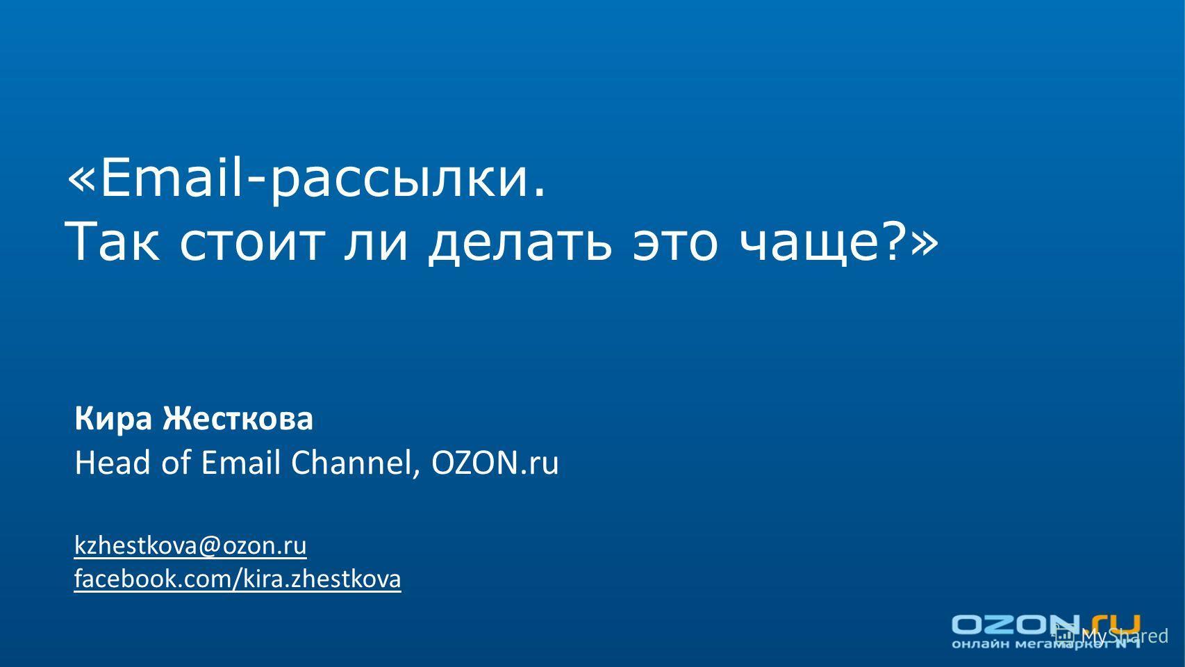 «Email-рассылки. Так стоит ли делать это чаще?» Кира Жесткова Head of Email Channel, OZON.ru kzhestkova@ozon.ru facebook.com/kira.zhestkova