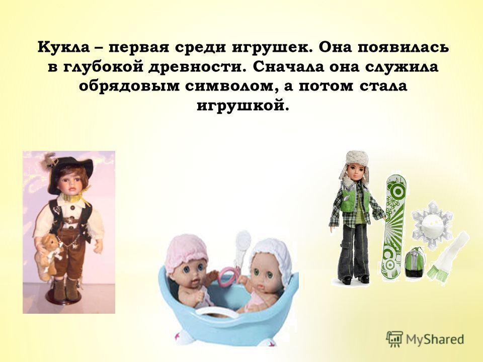 Кукла – первая среди игрушек. Она появилась в глубокой древности. Сначала она служила обрядовым символом, а потом стала игрушкой.