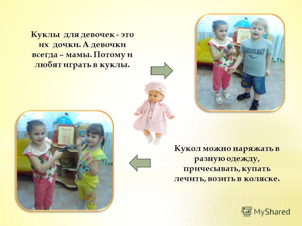 Кукол можно наряжать в разную одежду, причесывать, купать лечить, возить в коляске. Куклы для девочек - это их дочки. А девочки всегда – мамы. Потому и любят играть в куклы.