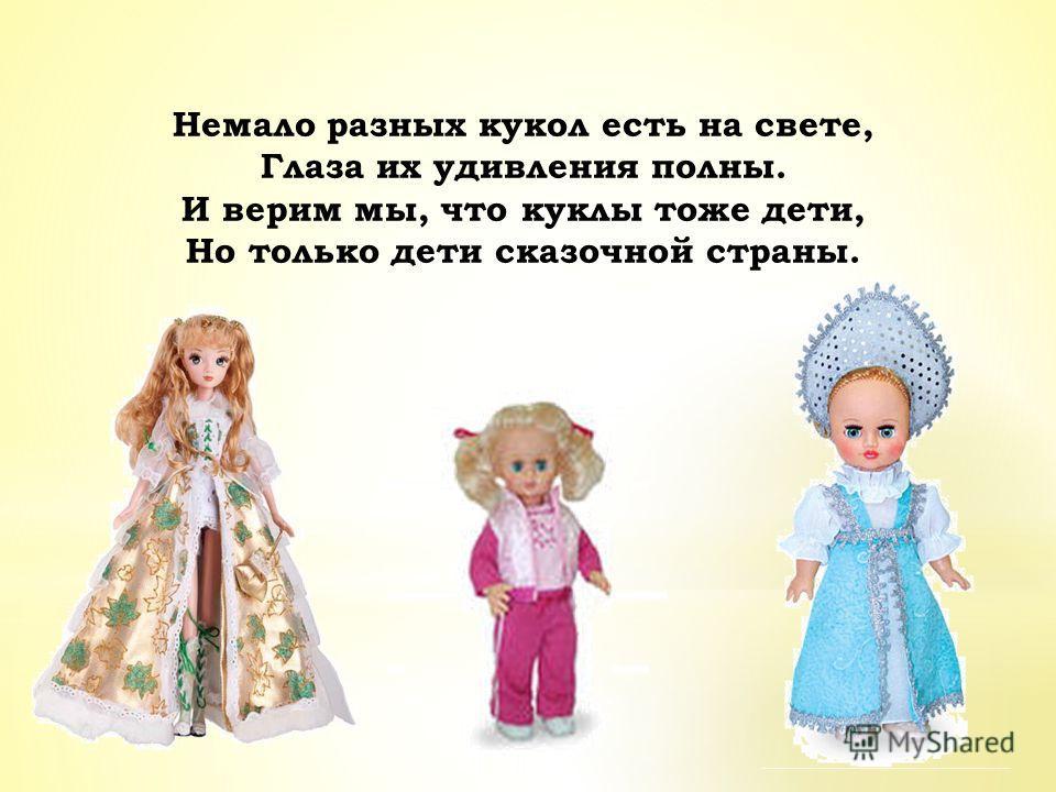 Немало разных кукол есть на свете, Глаза их удивления полны. И верим мы, что куклы тоже дети, Но только дети сказочной страны.