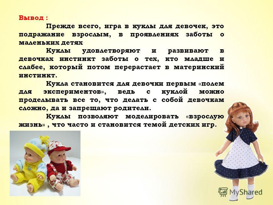 Вывод : Прежде всего, игра в куклы для девочек, это подражание взрослым, в проявлениях заботы о маленьких детях Куклы удовлетворяют и развивают в девочках инстинкт заботы о тех, кто младше и слабее, который потом перерастает в материнский инстинкт. К