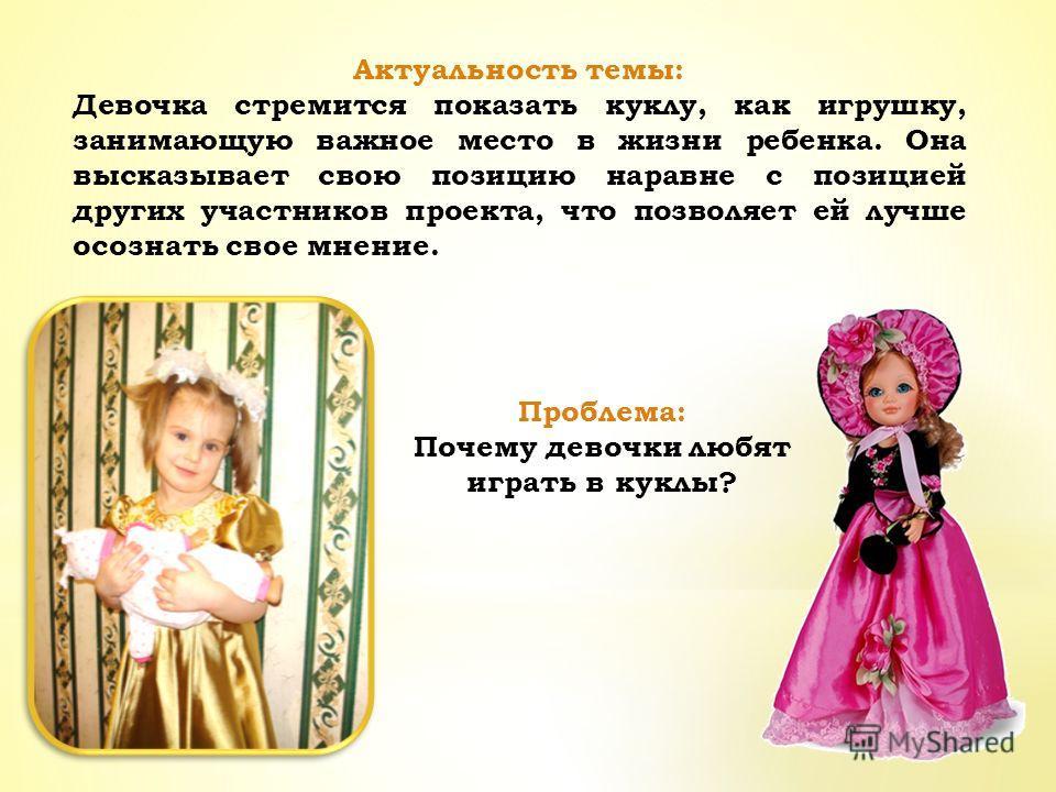 Актуальность темы: Девочка стремится показать куклу, как игрушку, занимающую важное место в жизни ребенка. Она высказывает свою позицию наравне с позицией других участников проекта, что позволяет ей лучше осознать свое мнение. Проблема: Почему девочк