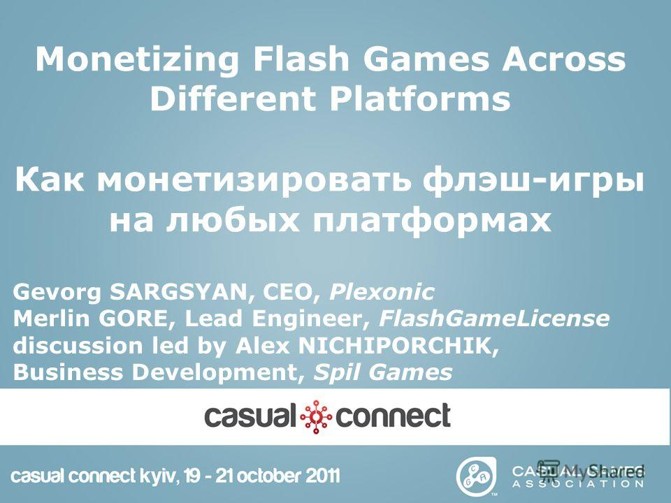 Monetizing Flash Games Across Different Platforms Как монетизировать флэш-игры на любых платформах Gevorg SARGSYAN, CEO, Plexonic Merlin GORE, Lead Engineer, FlashGameLicense discussion led by Alex NICHIPORCHIK, Business Development, Spil Games