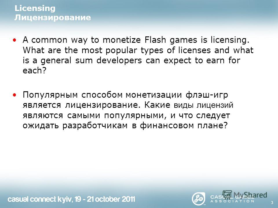 3 Licensing Лицензирование A common way to monetize Flash games is licensing. What are the most popular types of licenses and what is a general sum developers can expect to earn for each? Популярным способом монетизации флэш-игр является лицензирован