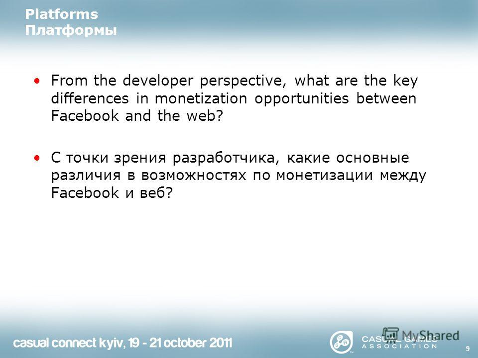 Platforms Платформы From the developer perspective, what are the key differences in monetization opportunities between Facebook and the web? С точки зрения разработчика, какие основные различия в возможностях по монетизации между Facebook и веб? 9