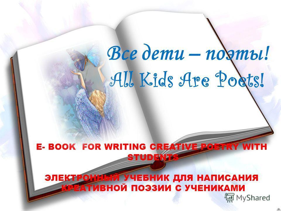 Все дети – поэты! All Kids Are Poets! E- BOOK FOR WRITING CREATIVE POETRY WITH STUDENTS ЭЛЕКТРОННЫЙ УЧЕБНИК ДЛЯ НАПИСАНИЯ КРЕАТИВНОЙ ПОЭЗИИ С УЧЕНИКАМИ