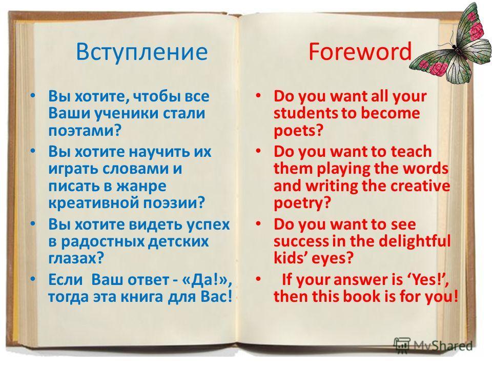 Вступление Foreword Вы хотите, чтобы все Ваши ученики стали поэтами? Вы хотите научить их играть словами и писать в жанре креативной поэзии? Вы хотите видеть успех в радостных детских глазах? Если Ваш ответ - «Да!», тогда эта книга для Вас! Do you wa