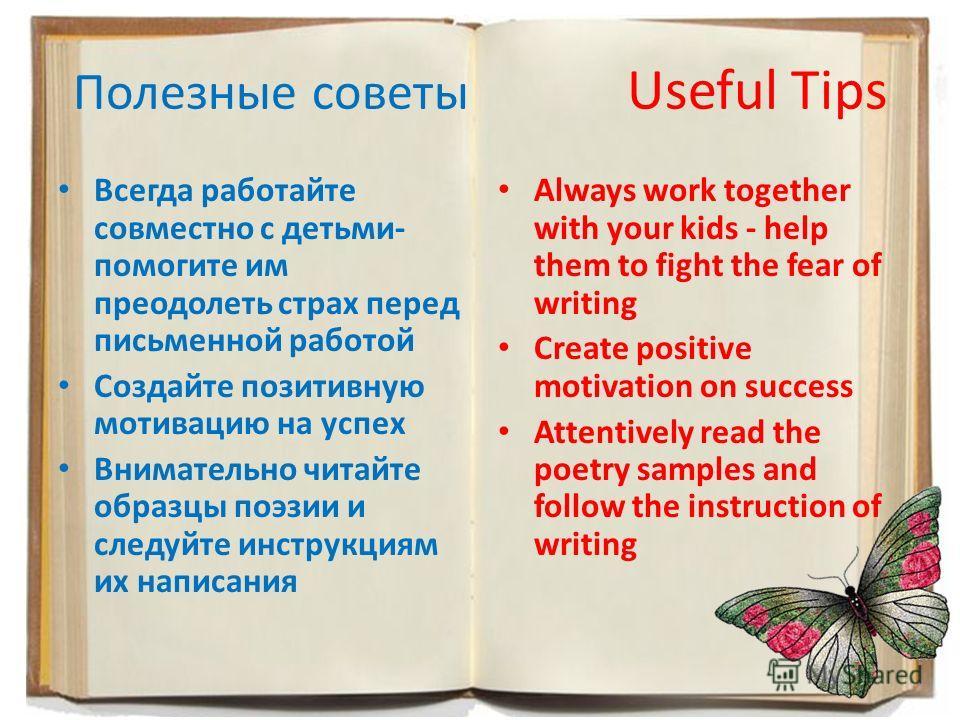 Полезные советы Useful Tips Всегда работайте совместно с детьми- помогите им преодолеть страх перед письменной работой Создайте позитивную мотивацию на успех Внимательно читайте образцы поэзии и следуйте инструкциям их написания Always work together