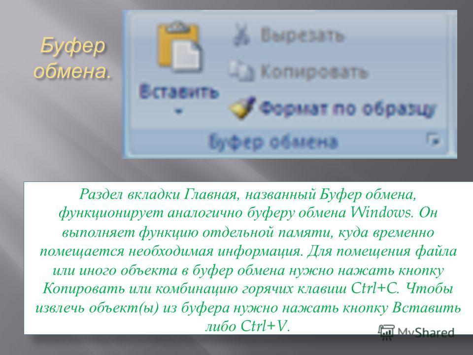 Буфер обмена. Раздел вкладки Главная, названный Буфер обмена, функционирует аналогично буферу обмена Windows. Он выполняет функцию отдельной памяти, куда временно помещается необходимая информация. Для помещения файла или иного объекта в буфер обмена