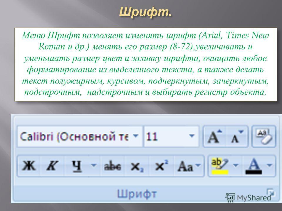Шрифт. Меню Шрифт позволяет изменять шрифт (Arial, Times New Roman и др.) менять его размер (8-72),увеличивать и уменьшать размер цвет и заливку шрифта, очищать любое форматирование из выделенного текста, а также делать текст полужирным, курсивом, по