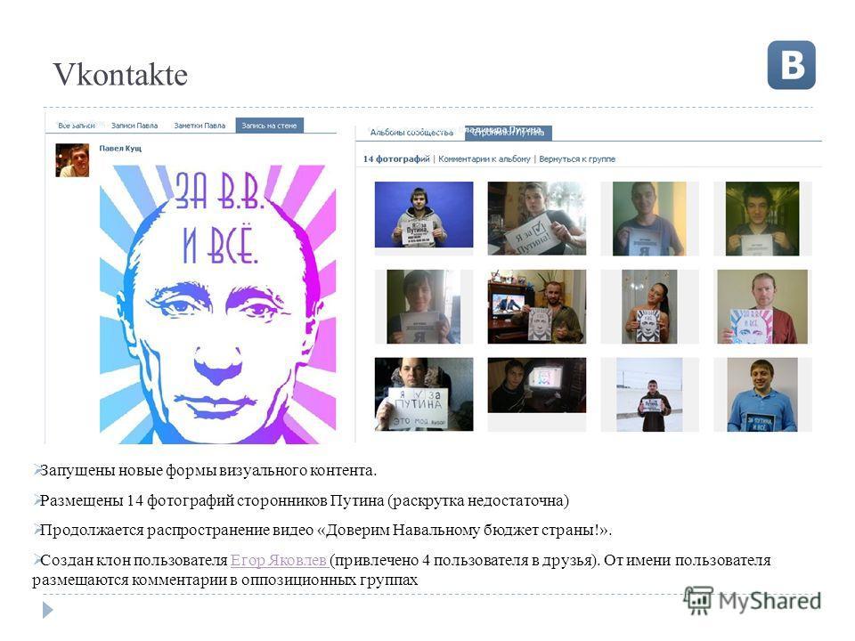 Vkontakte Запущены новые формы визуального контента. Размещены 14 фотографий сторонников Путина (раскрутка недостаточна) Продолжается распространение видео «Доверим Навальному бюджет страны!». Создан клон пользователя Егор Яковлев (привлечено 4 польз