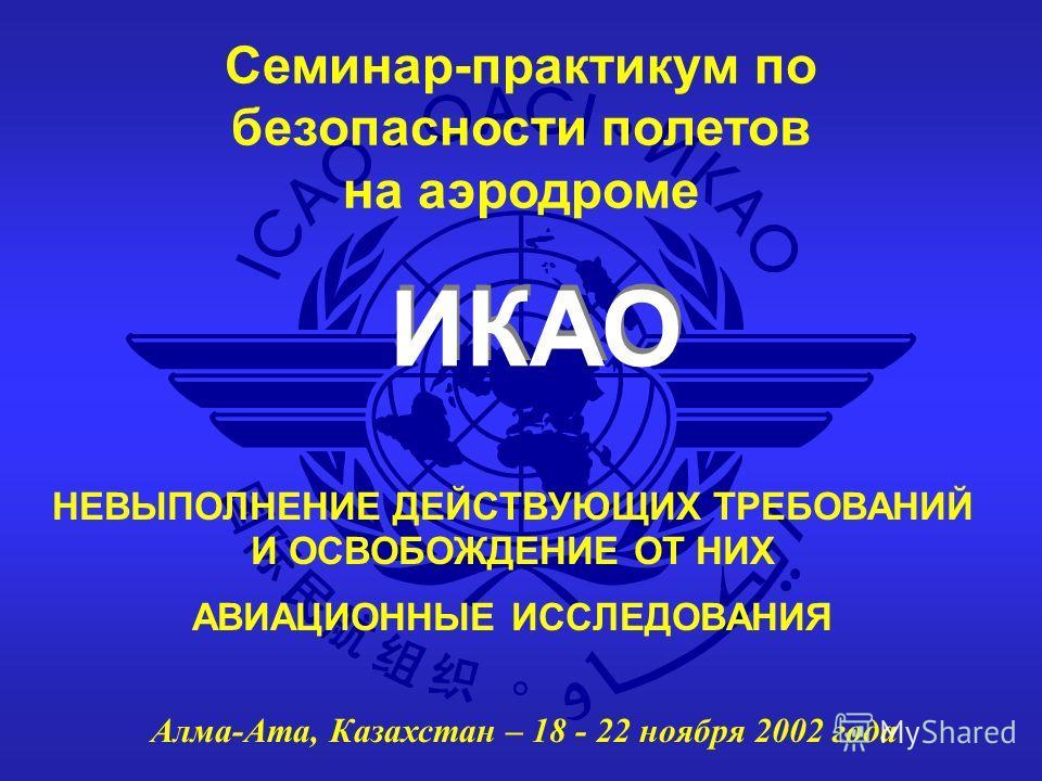 ИКАО Семинар-практикум по безопасности полетов на аэродроме Алма-Ата, Казахстан – 18 - 22 ноября 2002 года НЕВЫПОЛНЕНИЕ ДЕЙСТВУЮЩИХ ТРЕБОВАНИЙ И ОСВОБОЖДЕНИЕ ОТ НИХ АВИАЦИОННЫЕ ИССЛЕДОВАНИЯ
