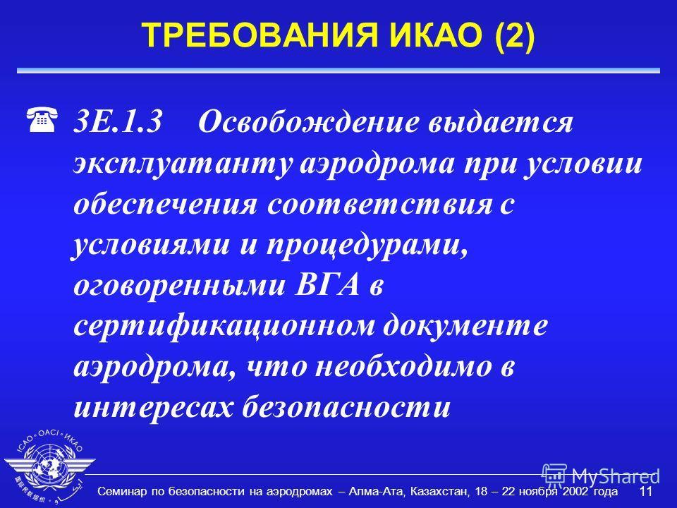 Семинар по безопасности на аэродромах – Алма-Ата, Казахстан, 18 – 22 ноября 2002 года 11 ТРЕБОВАНИЯ ИКАО (2) (3E.1.3 Освобождение выдается эксплуатанту аэродрома при условии обеспечения соответствия с условиями и процедурами, оговоренными ВГА в серти