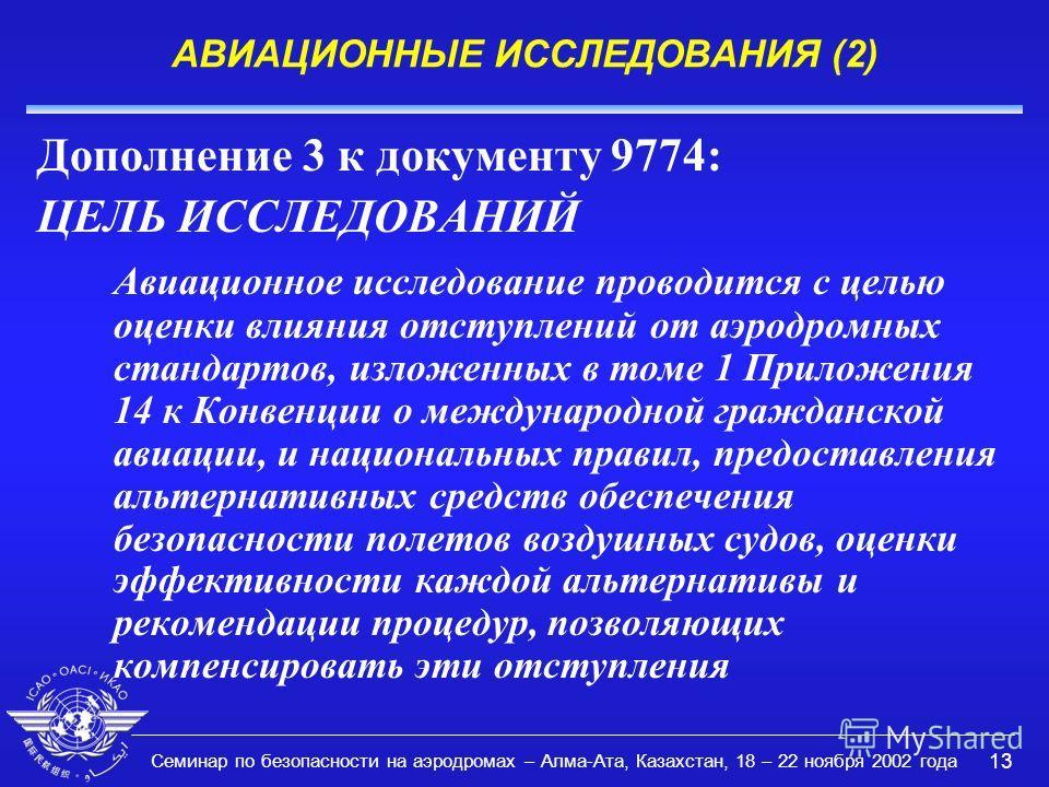 Семинар по безопасности на аэродромах – Алма-Ата, Казахстан, 18 – 22 ноября 2002 года 13 АВИАЦИОННЫЕ ИССЛЕДОВАНИЯ (2) Дополнение 3 к документу 9774: ЦЕЛЬ ИССЛЕДОВАНИЙ Авиационное исследование проводится с целью оценки влияния отступлений от аэродромн