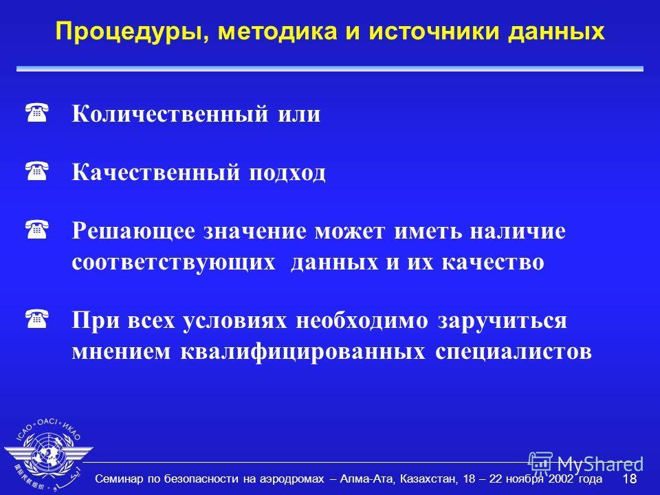 Семинар по безопасности на аэродромах – Алма-Ата, Казахстан, 18 – 22 ноября 2002 года 18 Процедуры, методика и источники данных (Количественный или (Качественный подход (Решающее значение может иметь наличие соответствующих данных и их качество (При