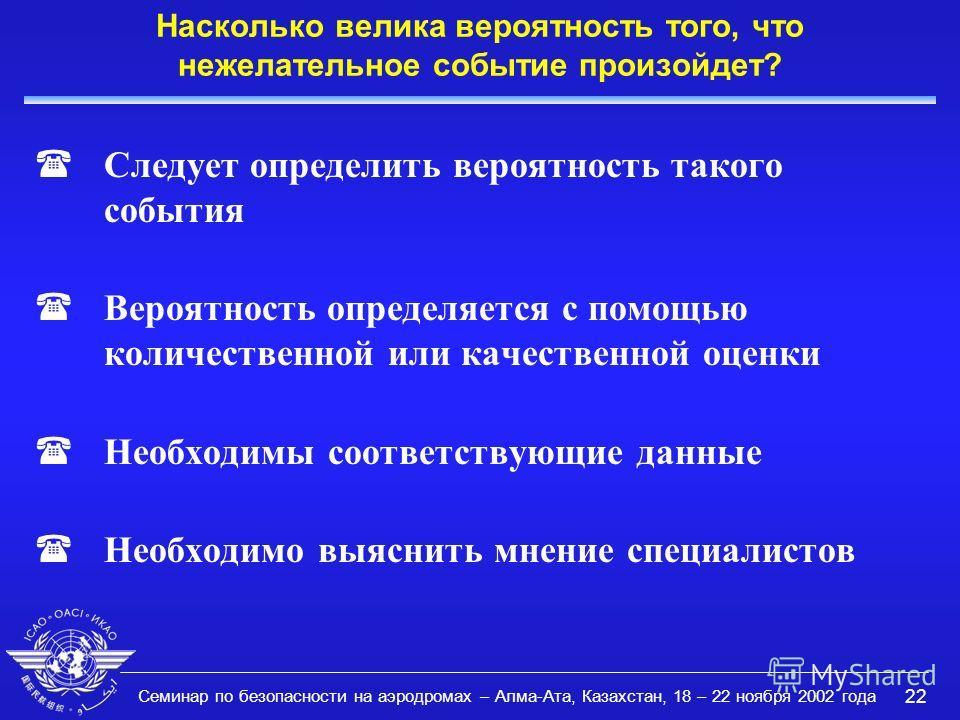 Семинар по безопасности на аэродромах – Алма-Ата, Казахстан, 18 – 22 ноября 2002 года 22 Насколько велика вероятность того, что нежелательное событие произойдет? (Следует определить вероятность такого события (Вероятность определяется с помощью колич