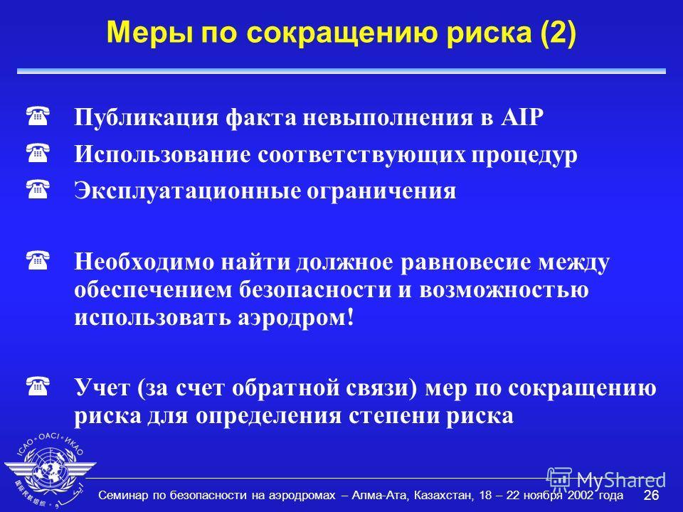Семинар по безопасности на аэродромах – Алма-Ата, Казахстан, 18 – 22 ноября 2002 года 26 Меры по сокращению риска (2) (Публикация факта невыполнения в AIP (Использование соответствующих процедур (Эксплуатационные ограничения (Необходимо найти должное