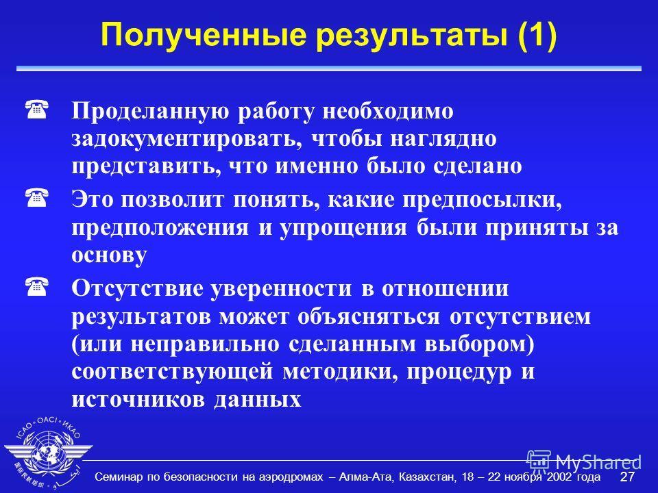 Семинар по безопасности на аэродромах – Алма-Ата, Казахстан, 18 – 22 ноября 2002 года 27 Полученные результаты (1) (Проделанную работу необходимо задокументировать, чтобы наглядно представить, что именно было сделано (Это позволит понять, какие предп