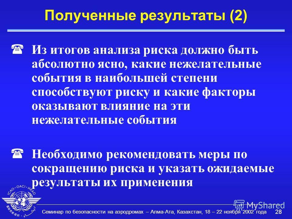 Семинар по безопасности на аэродромах – Алма-Ата, Казахстан, 18 – 22 ноября 2002 года 28 Полученные результаты (2) (Из итогов анализа риска должно быть абсолютно ясно, какие нежелательные события в наибольшей степени способствуют риску и какие фактор