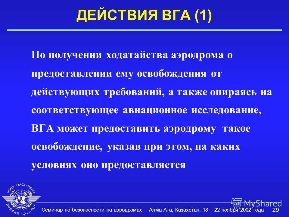 Семинар по безопасности на аэродромах – Алма-Ата, Казахстан, 18 – 22 ноября 2002 года 29 ДЕЙСТВИЯ ВГА (1) По получении ходатайства аэродрома о предоставлении ему освобождения от действующих требований, а также опираясь на соответствующее авиационное