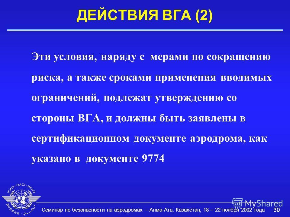 Семинар по безопасности на аэродромах – Алма-Ата, Казахстан, 18 – 22 ноября 2002 года 30 ДЕЙСТВИЯ ВГА (2) Эти условия, наряду с мерами по сокращению риска, а также сроками применения вводимых ограничений, подлежат утверждению со стороны ВГА, и должны