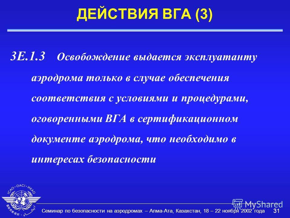 Семинар по безопасности на аэродромах – Алма-Ата, Казахстан, 18 – 22 ноября 2002 года 31 ДЕЙСТВИЯ ВГА (3) 3E.1.3 Освобождение выдается эксплуатанту аэродрома только в случае обеспечения соответствия с условиями и процедурами, оговоренными ВГА в серти
