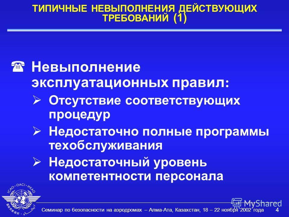 Семинар по безопасности на аэродромах – Алма-Ата, Казахстан, 18 – 22 ноября 2002 года 4 ТИПИЧНЫЕ НЕВЫПОЛНЕНИЯ ДЕЙСТВУЮЩИХ ТРЕБОВАНИЙ (1) Невыполнение эксплуатационных правил : Отсутствие соответствующих процедур Недостаточно полные программы техобслу