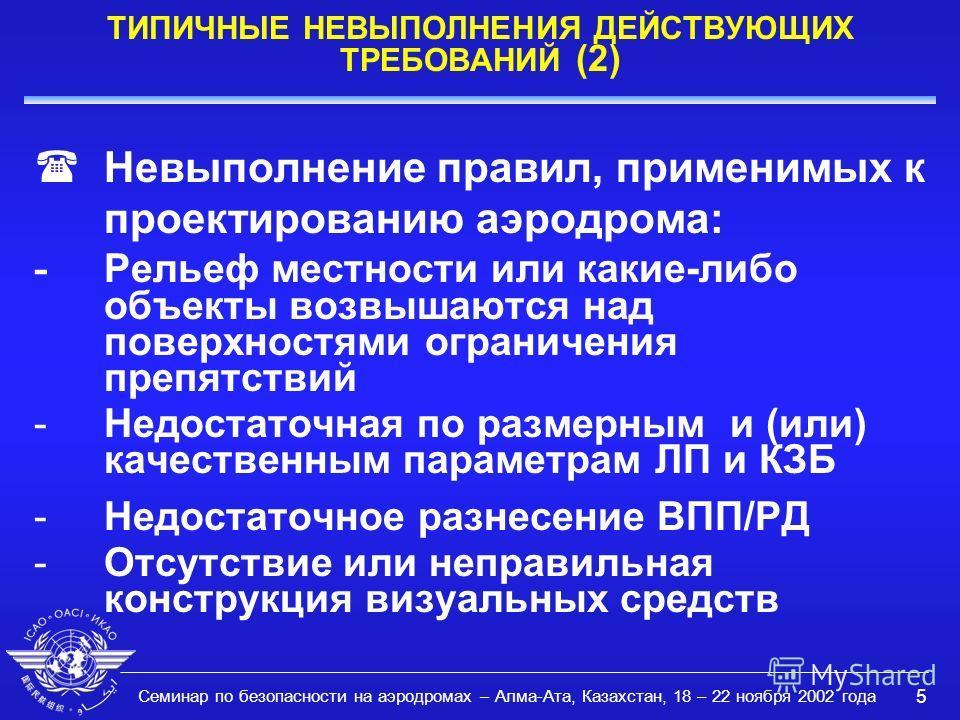 Семинар по безопасности на аэродромах – Алма-Ата, Казахстан, 18 – 22 ноября 2002 года 5 ТИПИЧНЫЕ НЕВЫПОЛНЕНИЯ ДЕЙСТВУЮЩИХ ТРЕБОВАНИЙ (2) Невыполнение правил, применимых к проектированию аэродрома: - Рельеф местности или какие-либо объекты возвышаются