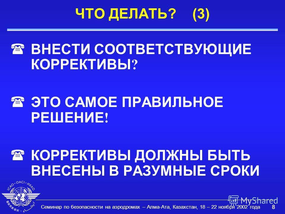 Семинар по безопасности на аэродромах – Алма-Ата, Казахстан, 18 – 22 ноября 2002 года 8 ЧТО ДЕЛАТЬ? (3) ВНЕСТИ СООТВЕТСТВУЮЩИЕ КОРРЕКТИВЫ ? ЭТО САМОЕ ПРАВИЛЬНОЕ РЕШЕНИЕ ! ( КОРРЕКТИВЫ ДОЛЖНЫ БЫТЬ ВНЕСЕНЫ В РАЗУМНЫЕ СРОКИ