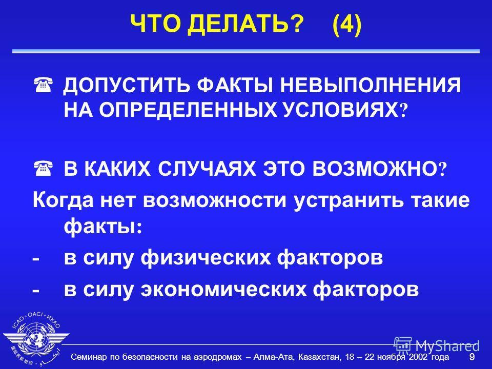 Семинар по безопасности на аэродромах – Алма-Ата, Казахстан, 18 – 22 ноября 2002 года 9 ЧТО ДЕЛАТЬ? (4) ДОПУСТИТЬ ФАКТЫ НЕВЫПОЛНЕНИЯ НА ОПРЕДЕЛЕННЫХ УСЛОВИЯХ ? ( В КАКИХ СЛУЧАЯХ ЭТО ВОЗМОЖНО ? Когда нет возможности устранить такие факты : - в силу фи