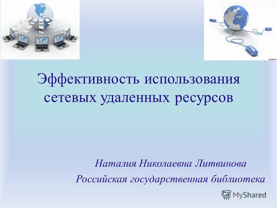 Эффективность использования сетевых удаленных ресурсов Наталия Николаевна Литвинова Российская государственная библиотека