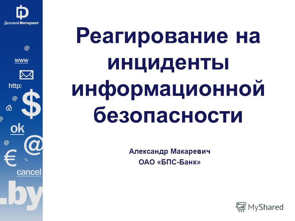 Реагирование на инциденты информационной безопасности Александр Макаревич ОАО «БПС-Банк»