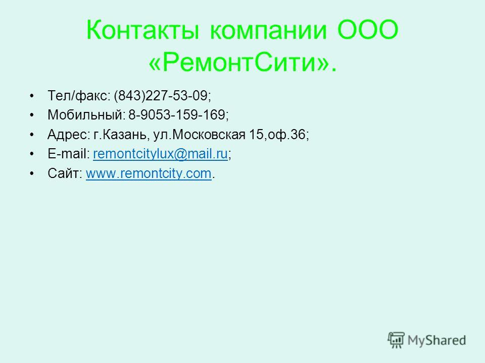Контакты компании ООО «РемонтСити». Тел/факс: (843)227-53-09; Мобильный: 8-9053-159-169; Адрес: г.Казань, ул.Московская 15,оф.36; E-mail: remontcitylux@mail.ru;remontcitylux@mail.ru Сайт: www.remontcity.com.www.remontcity.com