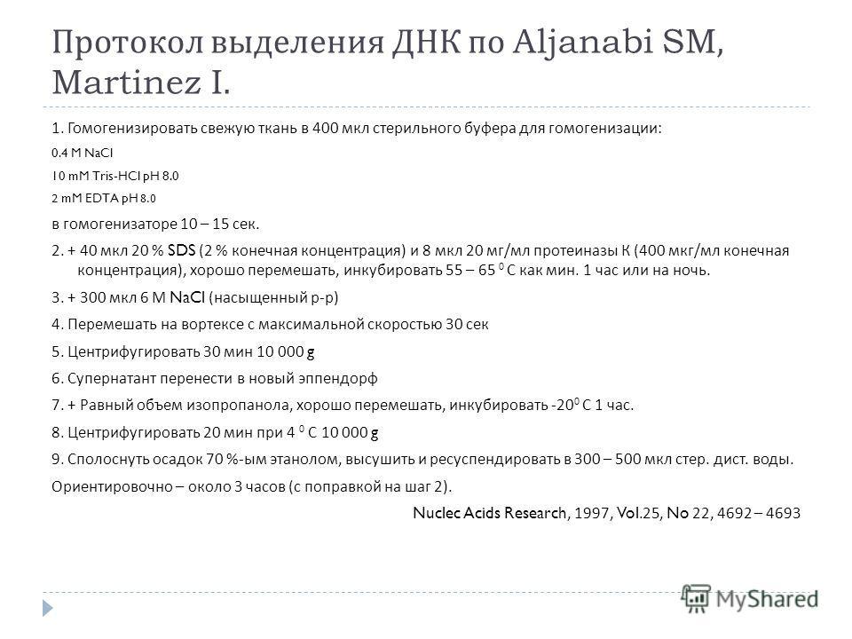 Протокол выделения ДНК по Aljanabi SM, Martinez I. 1. Гомогенизировать свежую ткань в 400 мкл стерильного буфера для гомогенизации : 0.4 M NaCl 10 mM Tris-HCl pH 8.0 2 mM EDTA pH 8.0 в гомогенизаторе 10 – 15 сек. 2. + 40 мкл 20 % SDS (2 % конечная ко