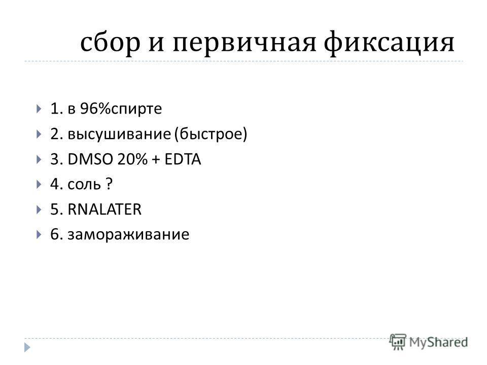 сбор и первичная фиксация 1. в 96% спирте 2. высушивание ( быстрое ) 3. DMSO 20% + EDTA 4. соль ? 5. RNALATER 6. замораживание