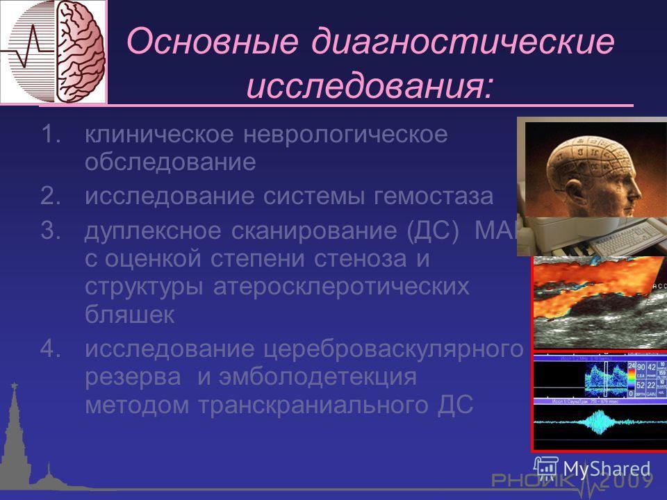 Основные диагностические исследования: 1.клиническое неврологическое обследование 2.исследование системы гемостаза 3.дуплексное сканирование (ДС) МАГ с оценкой степени стеноза и структуры атеросклеротических бляшек 4.исследование цереброваскулярного