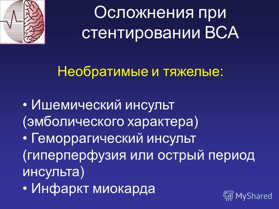 Осложнения при стентировании ВСА Необратимые и тяжелые: Ишемический инсульт (эмболического характера) Геморрагический инсульт (гиперперфузия или острый период инсульта) Инфаркт миокарда