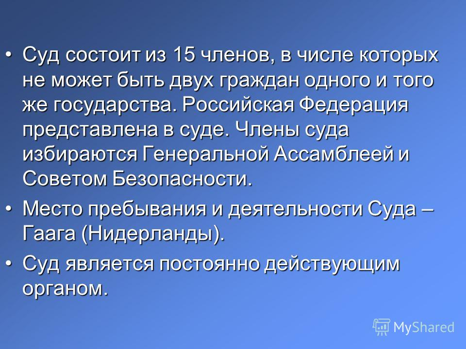 Суд состоит из 15 членов, в числе которых не может быть двух граждан одного и того же государства. Российская Федерация представлена в суде. Члены суда избираются Генеральной Ассамблеей и Советом Безопасности.Суд состоит из 15 членов, в числе которых