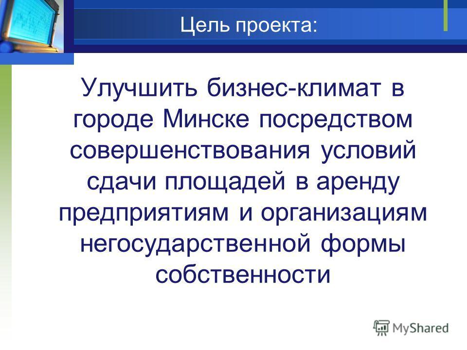 Цель проекта: Улучшить бизнес-климат в городе Минске посредством совершенствования условий сдачи площадей в аренду предприятиям и организациям негосударственной формы собственности