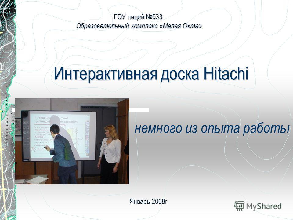 Интерактивная доска Hitachi немного из опыта работы ГОУ лицей 533 Образовательный комплекс «Малая Охта» Январь 2008г.