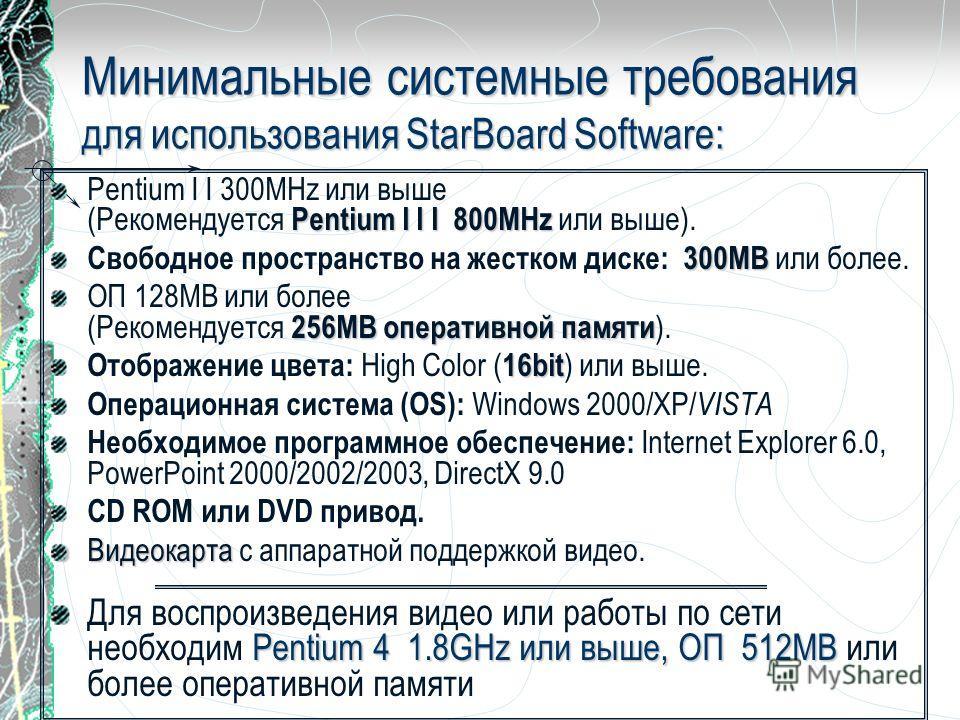 Минимальные системные требования для использования StarBoard Software: Pentium I I I 800MHz Pentium I I 300MHz или выше (Рекомендуется Pentium I I I 800MHz или выше). 300МВ Свободное пространство на жестком диске: 300МВ или более. 256MB оперативной п