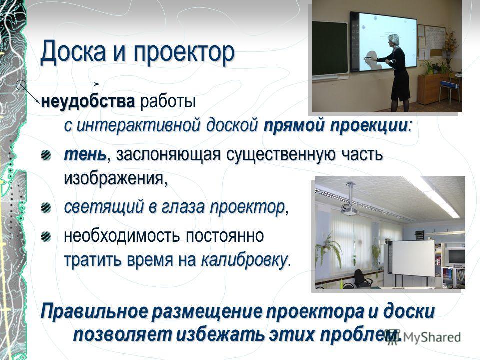 Доска и проектор неудобства с интерактивной доской прямой проекции : неудобства работы с интерактивной доской прямой проекции : тень заслоняющая существенную часть изображения, тень, заслоняющая существенную часть изображения, светящий в глаза проект